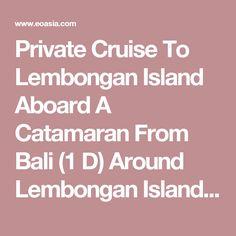 Private Cruise To Lembongan Island Aboard A Catamaran From Bali (1 D) Around Lembongan Island — eOasia