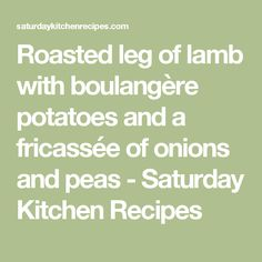Roasted leg of lamb with boulangère potatoes and a fricassée of onions and peas - Saturday Kitchen Recipes Saturday Kitchen Recipes, Boulangere Potatoes, Roast Lamb Leg, Onions, Easter, Legs, Easter Activities, Onion, Bridge