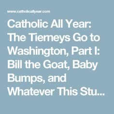 Catholic All Year: The Tierneys Go to Washington, Part I: Bill the Goat, Baby Bumps, and Whatever This Stuff is Falling From the Sky