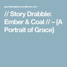 // Story Drabble: Ember & Coal // – {A Portrait of Grace}
