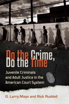 Do the Crime, Do the Time : Juvenile Criminals and Adult Justice in the American Court System