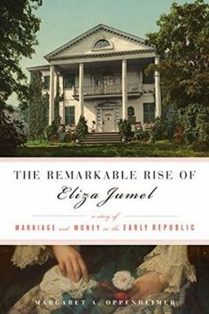 The Remarkable Rise of Eliza Jumel : a story of marriage and money in the early republic by Margaret A, Oppenheimer