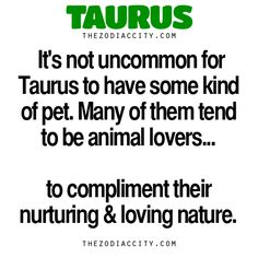 Zodiac Taurus Facts. — It's not uncommon for Taurus to have some kind of pet. Many of them tend to be animal lovers to compliment their nurturing and loving nature.