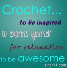 Crochet... to be inspired, to express yourself, for relaxation, to be awesome.