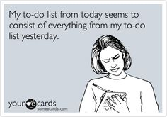 My to-do list from today seems to consist of everything from my to-do list yesterday.