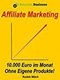 Affiliate Marketing – 10.000 Euro im Monat ohne eigene Produkte!: (Passives Einkommen, Finanzielle Freiheit, Hamsterrad, Internet Marketing, online Geld verdienen, im Internet Geld verdienen)