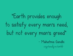 """""""Earth provides enough to satisfy every man´s need, but not every man´s greed."""" Mahatma Gandhi"""