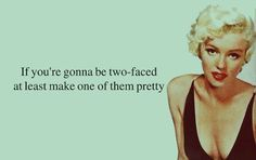 If your gonna be two-faced... at least make one of them pretty.