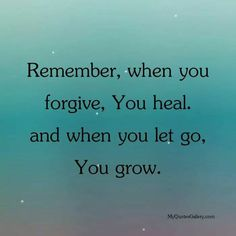 Remember when you forgive you heal and when you let go you grow.