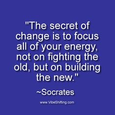 """""""The secret of change is to focus all of your energy, not on fighting the old, but on building the new."""" ~Socrates http://www.VibeShifting.com #inspiration #quotes"""