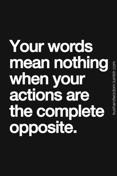 Your words mean nothing when your actions are complete the opposite.
