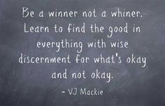 Be a winner not a whiner. Learn to find the good in everything with wise discernment for what's okay and not okay.
