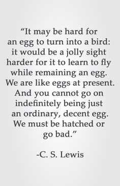 """It may be hard for an egg to turn into a bird: it would be a jolly sight harder for it to learn to fly while remaining an Great Quotes, Quotes To Live By, Book Quotes, Me Quotes, Cs Lewis Quotes, Words Worth, Inspirational Thoughts, Love Words, Motivation"