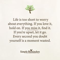 """""""Life is too short to worry about everything. If you love it, hold on. If you miss it, find it. If you're upset, let it go. Every second you doubt yourself is a moment wasted."""" — Unknown Author #SimpleReminders #SRN @BryantMcGill @JenniYoung_ #quote #life #worry #love #letgo #moment #doubt"""