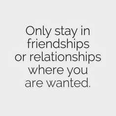 Only stay in friendships or relationships where you are wanted. #life #friendship #relationships #quotes