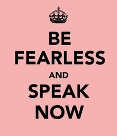 are you fearless enough to speak now?