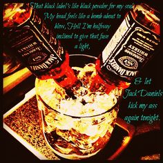 That black label's like black powder for my soul, My head feels like a bomb about to blow, hell I'm halfway inclined to give that fuse a light, and left Jack Daniels kick my ass again tonight