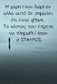 Η χάρη είναι δωρεάν αλλά αυτό δε σημαίνει     ότι είναι φθηνή. Το κόστος που έπρεπε      να πληρωθεί ήταν         ο ΣΤΑΥΡΟΣ. Greek Quotes, Faith, Sayings, Reading, Life, Lyrics, Reading Books, Loyalty, Believe