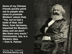 "Some of my Chinese friends quickly point out to people who come to promote Western values that, ""Yes, weVe had a taste of that. Karl Marx, from Germany, imported his Western ideas and we don't like them very much."" Communism, too, is a Western idea. —Tom G. Palmer"