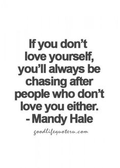 If you don't love yourself, you'll always be chasing after people who don't love you either. -Mandy Hale Quote
