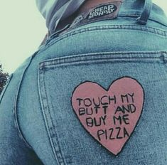 Touch my butt and buy me pizza.