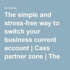 The simple and stress-free way to switch your business current account | Cass partner zone | The Guardian