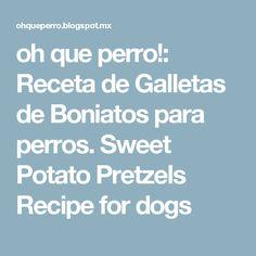 oh que perro!: Receta de Galletas de Boniatos para perros. Sweet Potato Pretzels Recipe for dogs