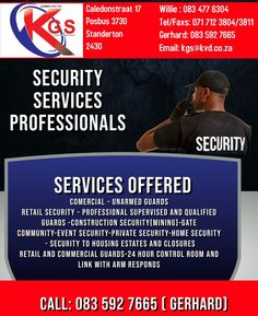 KGS SECURITY SERVICES: -COMERCIAL -UNARMED GUARDS -RETAIL PROFESSIONAL -SUPERVISED SECURITY AND QUALIFIED GUARDS -CONSTRUCTION SECURITY MINING -GATE COMMUNITY -EVENT SECURITY -PRIVATE SECURITY -HOME SECURITY -SECURITY TO HOUSING ESTATES AND CLOSURES -RETAIL AND COMMERCIAL GUARDS -24 HOUR CONTROL ROOM WITH ARM RESPONDS WILLIE: 083 477 6304 TEL: 071 712 3804/3811 GERHARD: 083 592 7665 EMAIL: kgs@kvd.co.za Retail Security, Event Security, Private Security, Security Service, Community Events, Gated Community, Commercial, Arm, Medical