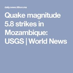 Quake magnitude 5.8 strikes in Mozambique: USGS | World News