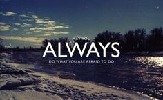 May you always do what you are afraid to do. So true!