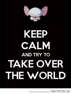 """-""""What do you want to do tonight, Brain?"""" -""""the same thing we do every night,Pinky, try to take over the world!"""" Hahaha!"""