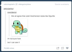 We can all agree that Josh Hutcherson looks like Squirtle