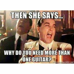 """My friend told me """"you don't need both electric and acoustic!"""" Then I just gave him that glare saying """"yes you do."""" The worst part was that he was a fellow guitar player"""