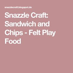 Snazzle Craft: Sandwich and Chips - Felt Play Food