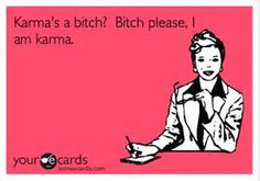 I am going to name my daughter Karma so she'll feel okay about being a bitch and standing up for herself. Apparently standing up for yourself is bitchy so I want to teach her that being bitchy and not taking crap is part of who she is.