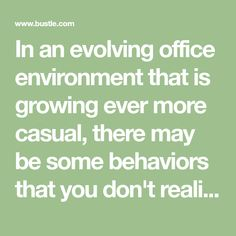 In an evolving office environment that is growing ever more casual, there may be some behaviors that you don't realize are unprofessional, but sadly are. It doesn't matter if your office has a keg in the kitchenette and a dart board in the conference…