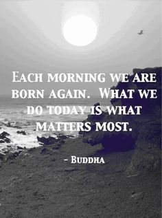 Each morning we are born again. It's what we do today that matters most.