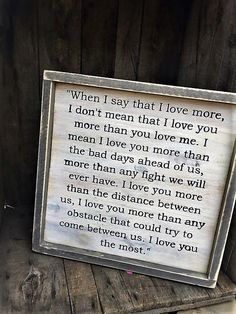 When I say I love you more....