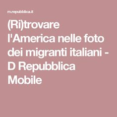 (Ri)trovare l'America nelle foto dei migranti italiani - D Repubblica Mobile