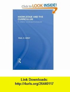 Knowledge and the Curriculum (International Library of the Philosophy of Education Volume 12) A Collection of Philosophical Papers (9780415562843) Paul H. Hirst , ISBN-10: 0415562848  , ISBN-13: 978-0415562843 ,  , tutorials , pdf , ebook , torrent , downloads , rapidshare , filesonic , hotfile , megaupload , fileserve