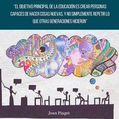 """""""El objetivo principal de la educación es crear personas capaces de hacer cosas nuevas Y no simplemente repetir lo que otras generaciones hicieron"""".-Jean Piaget #Educación #Frase #Frases"""