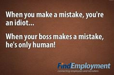 Boss Versus You: When you make a mistake, you're an idiot. When your boss makes a mistake, he's only human.