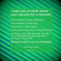 """I want you to think about your parents for a moment. Your birthday is their celebration. Your happiness is their joy. Your future is their legacy. If they had to bury you, it would kill them. So, please next time they say, """"Be safe."""" or """"Let me know you get there okay."""", don't just brush it off. Because to them, you are everything."""