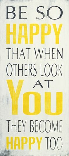 """""""Be so happy that when others look at you they become happy too! Happy Quotes, Great Quotes, Quotes To Live By, Inspirational Quotes, Motivational, Words Quotes, Wise Words, Me Quotes, Sayings"""