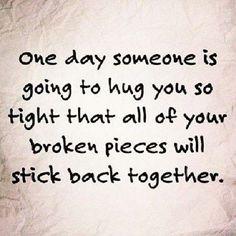 """""""Un jour, quelqu'un te serrera dans ses bras si fort que tout tes morceaux cassés se resserreront ensemble""""  Faite passer à ceux à qui vous voulez faire un câlin :)"""