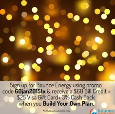 Sign up with promo code 60jan2015tx & you'll receive a $60 Bill Credit + $25 Visa Gift Card + 3% Cash Back when you Build Your Own Plan with Bounce Energy. Just enter the promo code 60jan2015tx in the promotional code field on the checkout page and after you pay your first bill on time, you'll get your bill credit!