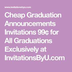 Cheap Graduation Announcements Invitations 99¢ for All Graduations Exclusively at InvitationsByU.com
