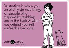 Frustration is when you unselfishly do nice things for people who respond by stabbing you in the back when you defend yourself, you're the bad one.