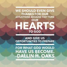 We should even give thanks for our afflictions because they turn our hearts to God and give us opportunities to prepare for what God would have us become. Dallin H. Oaks #lds #gratitude