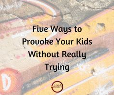 Five Ways to Provoke Your Kids Without Really Trying